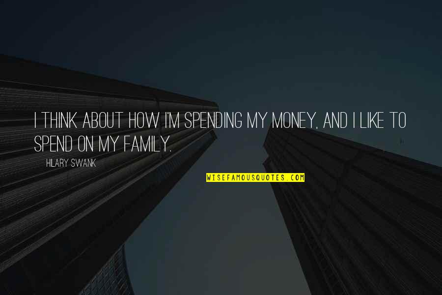 Hilary Swank You're Not You Quotes By Hilary Swank: I think about how I'm spending my money,