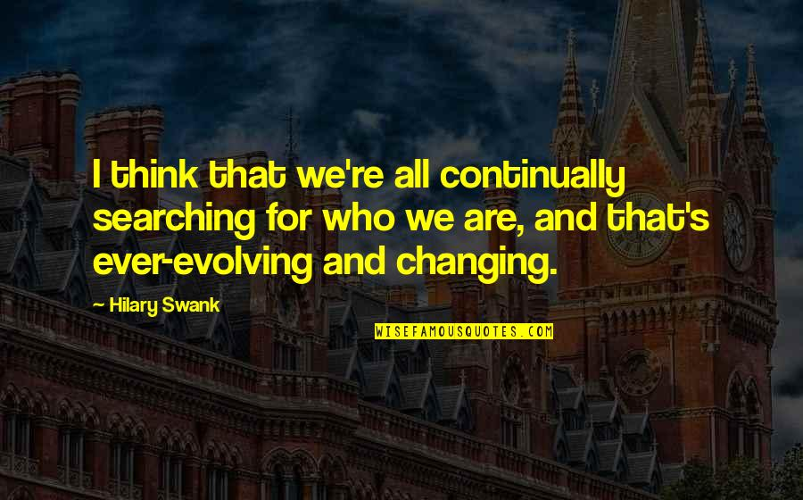 Hilary Swank You're Not You Quotes By Hilary Swank: I think that we're all continually searching for