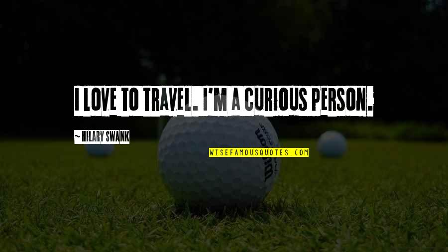 Hilary Swank You're Not You Quotes By Hilary Swank: I love to travel. I'm a curious person.