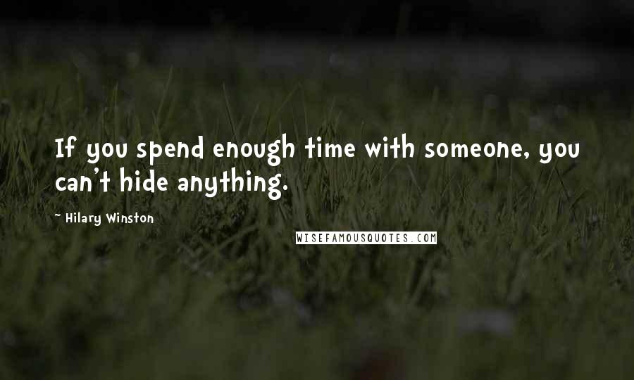 Hilary Winston quotes: If you spend enough time with someone, you can't hide anything.