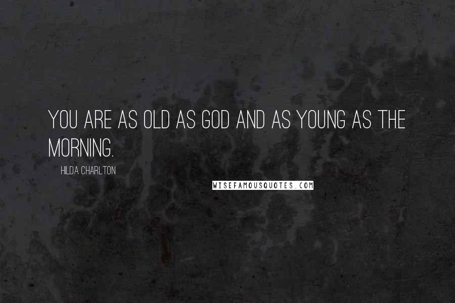 Hilda Charlton quotes: You are as old as God and as young as the morning.
