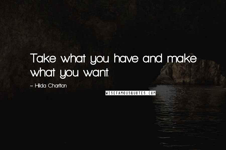Hilda Charlton quotes: Take what you have and make what you want.