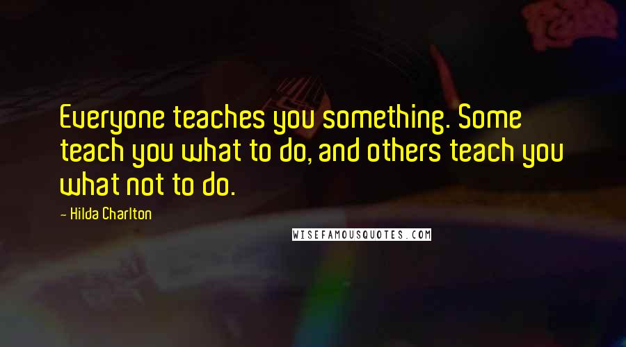 Hilda Charlton quotes: Everyone teaches you something. Some teach you what to do, and others teach you what not to do.
