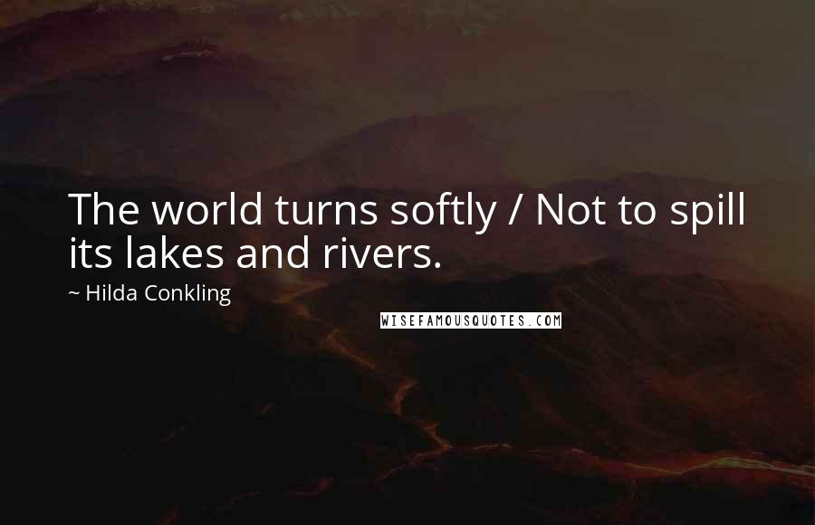 Hilda Conkling quotes: The world turns softly / Not to spill its lakes and rivers.