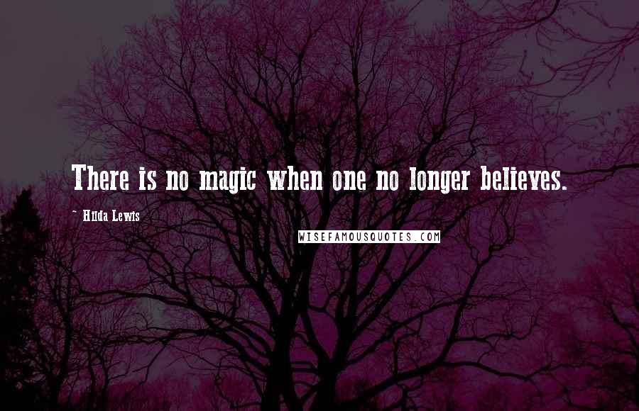Hilda Lewis quotes: There is no magic when one no longer believes.