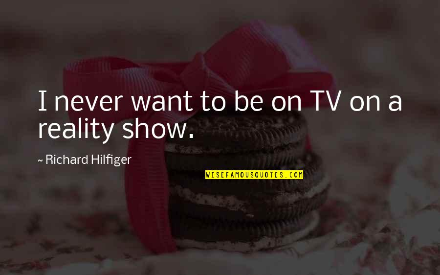 Hilfiger Quotes By Richard Hilfiger: I never want to be on TV on