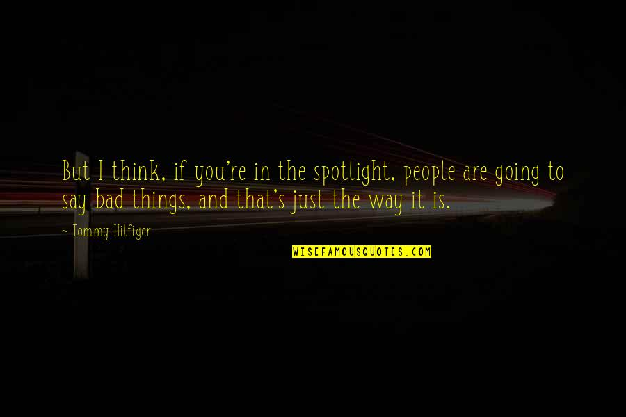 Hilfiger Quotes By Tommy Hilfiger: But I think, if you're in the spotlight,