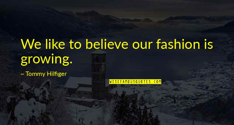Hilfiger Quotes By Tommy Hilfiger: We like to believe our fashion is growing.