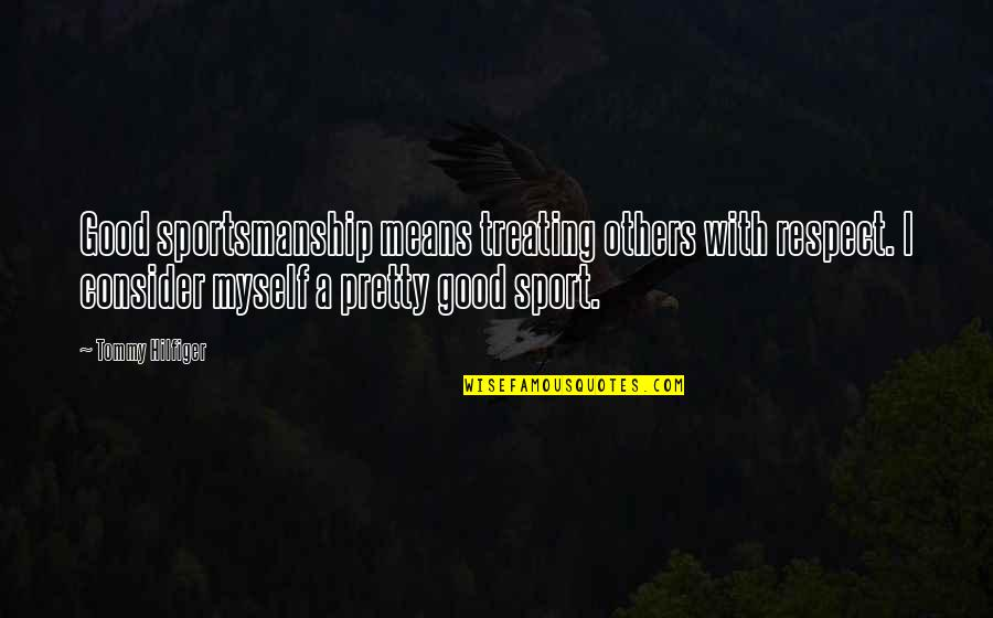 Hilfiger Quotes By Tommy Hilfiger: Good sportsmanship means treating others with respect. I