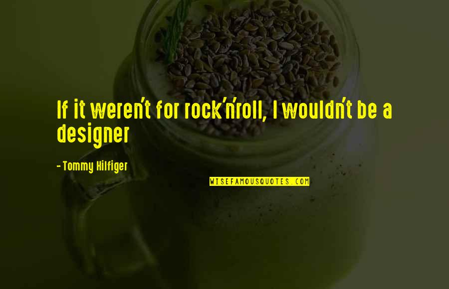 Hilfiger Quotes By Tommy Hilfiger: If it weren't for rock'n'roll, I wouldn't be