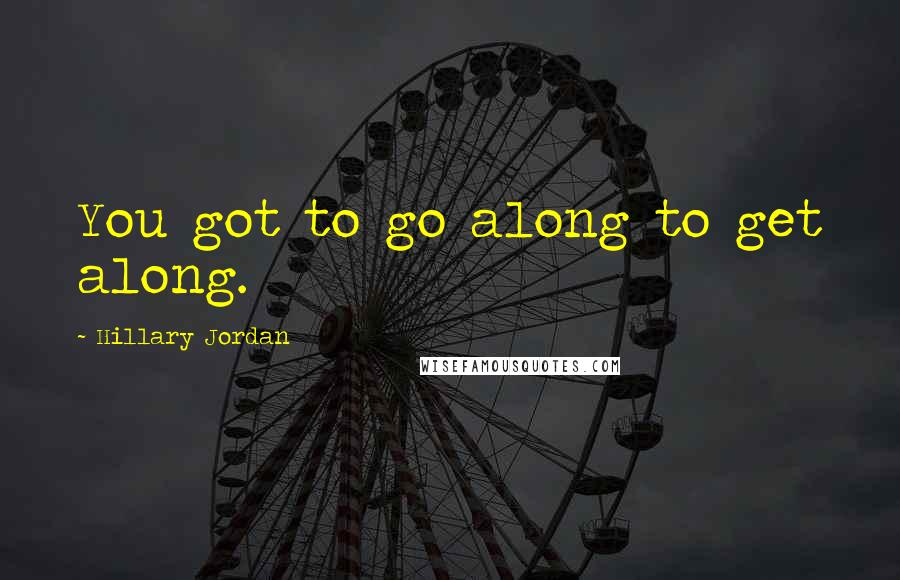 Hillary Jordan quotes: You got to go along to get along.