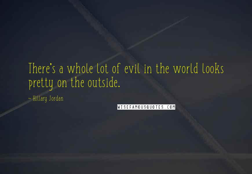 Hillary Jordan quotes: There's a whole lot of evil in the world looks pretty on the outside.