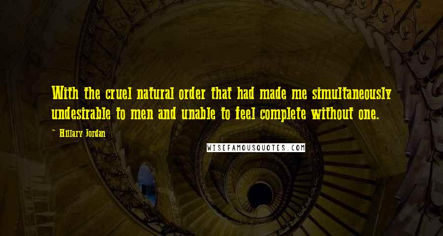 Hillary Jordan quotes: With the cruel natural order that had made me simultaneously undesirable to men and unable to feel complete without one.