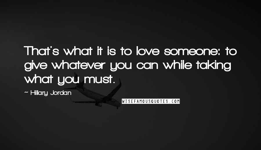 Hillary Jordan quotes: That's what it is to love someone: to give whatever you can while taking what you must.