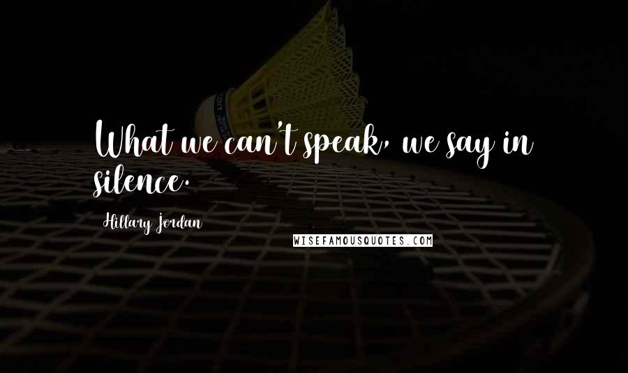 Hillary Jordan quotes: What we can't speak, we say in silence.