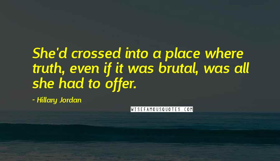 Hillary Jordan quotes: She'd crossed into a place where truth, even if it was brutal, was all she had to offer.