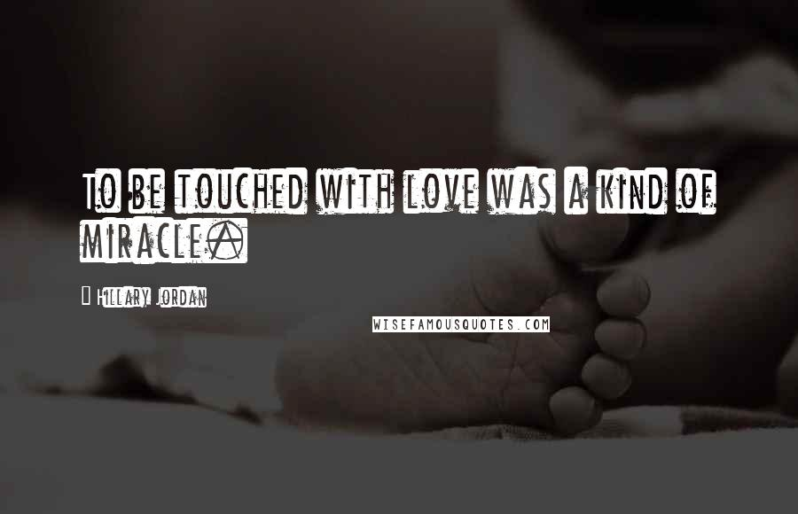 Hillary Jordan quotes: To be touched with love was a kind of miracle.