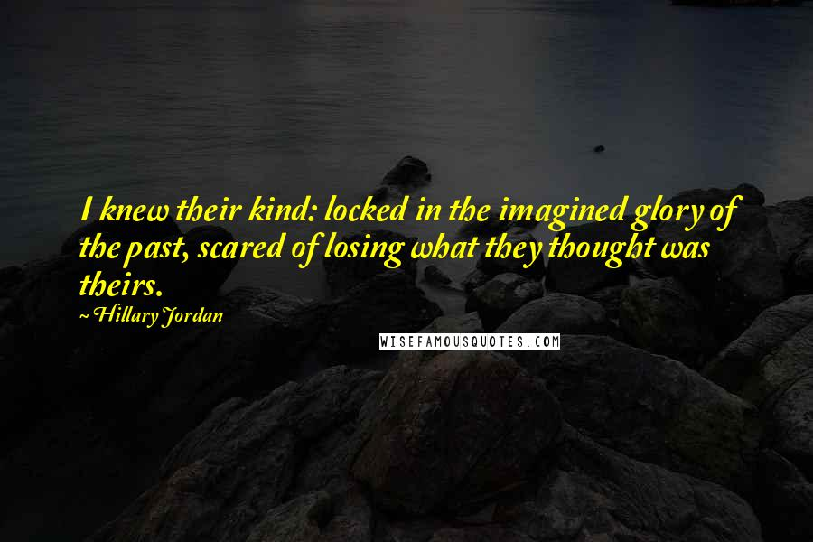 Hillary Jordan quotes: I knew their kind: locked in the imagined glory of the past, scared of losing what they thought was theirs.