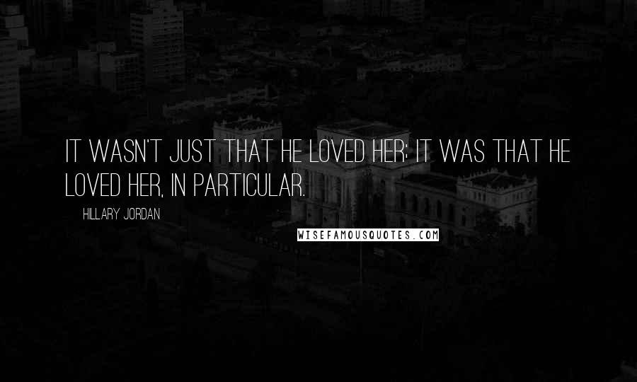 Hillary Jordan quotes: It wasn't just that he loved her; it was that he loved her, in particular.