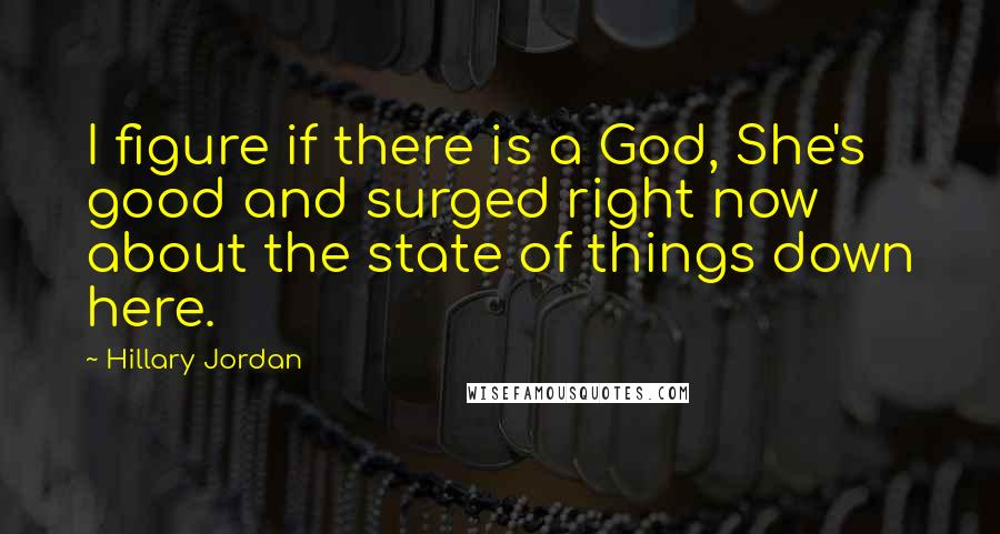 Hillary Jordan quotes: I figure if there is a God, She's good and surged right now about the state of things down here.