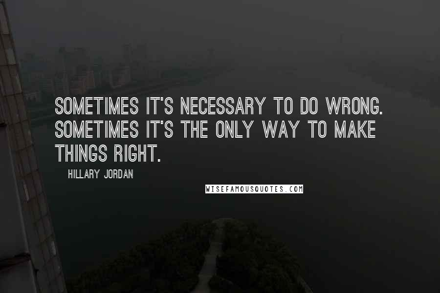 Hillary Jordan quotes: Sometimes it's necessary to do wrong. Sometimes it's the only way to make things right.