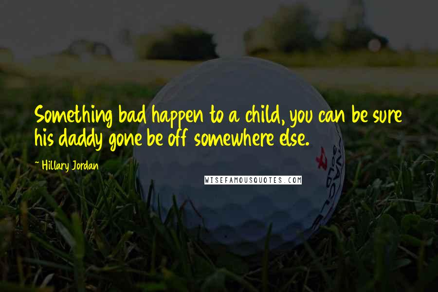 Hillary Jordan quotes: Something bad happen to a child, you can be sure his daddy gone be off somewhere else.