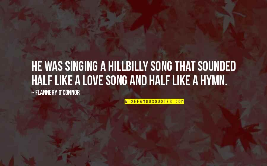 Hillbilly Quotes By Flannery O'Connor: He was singing a hillbilly song that sounded