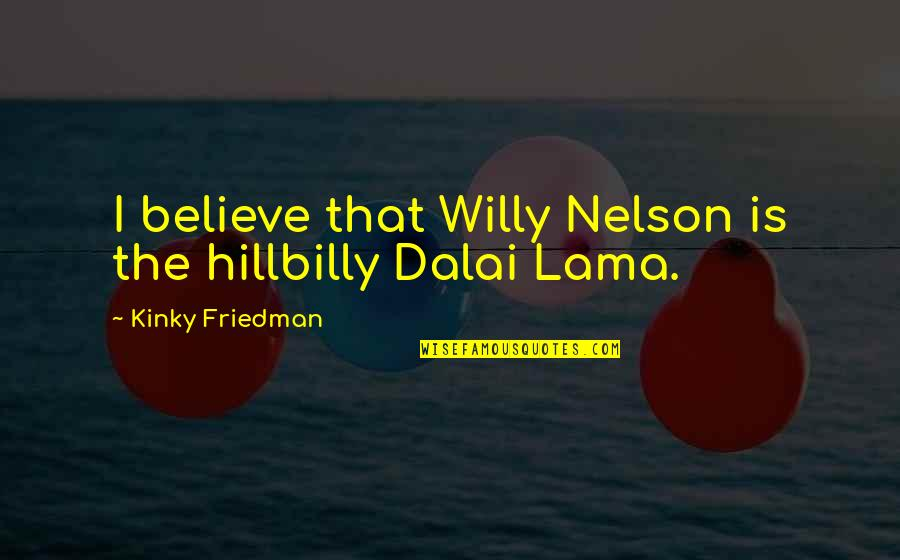 Hillbilly Quotes By Kinky Friedman: I believe that Willy Nelson is the hillbilly