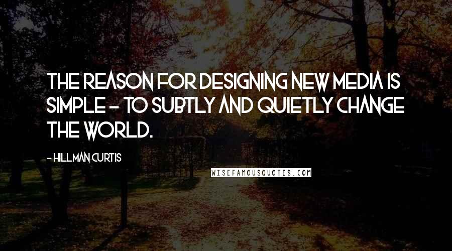 Hillman Curtis quotes: The reason for designing new media is simple - to subtly and quietly change the world.