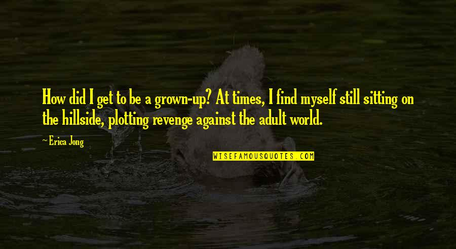 Hillside Quotes By Erica Jong: How did I get to be a grown-up?