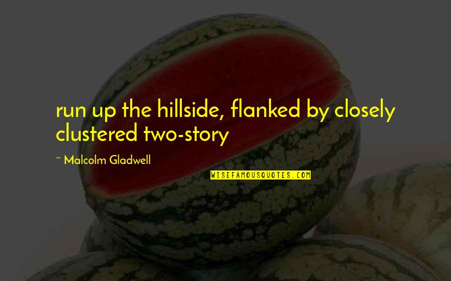 Hillside Quotes By Malcolm Gladwell: run up the hillside, flanked by closely clustered