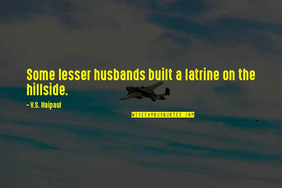 Hillside Quotes By V.S. Naipaul: Some lesser husbands built a latrine on the