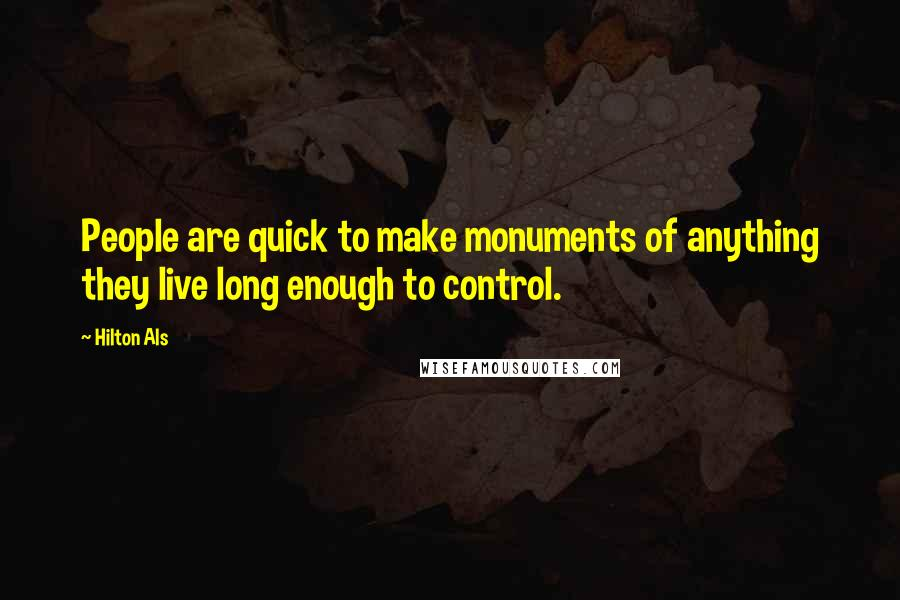 Hilton Als quotes: People are quick to make monuments of anything they live long enough to control.