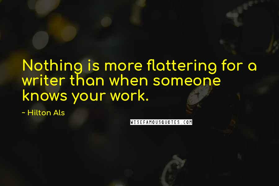 Hilton Als quotes: Nothing is more flattering for a writer than when someone knows your work.