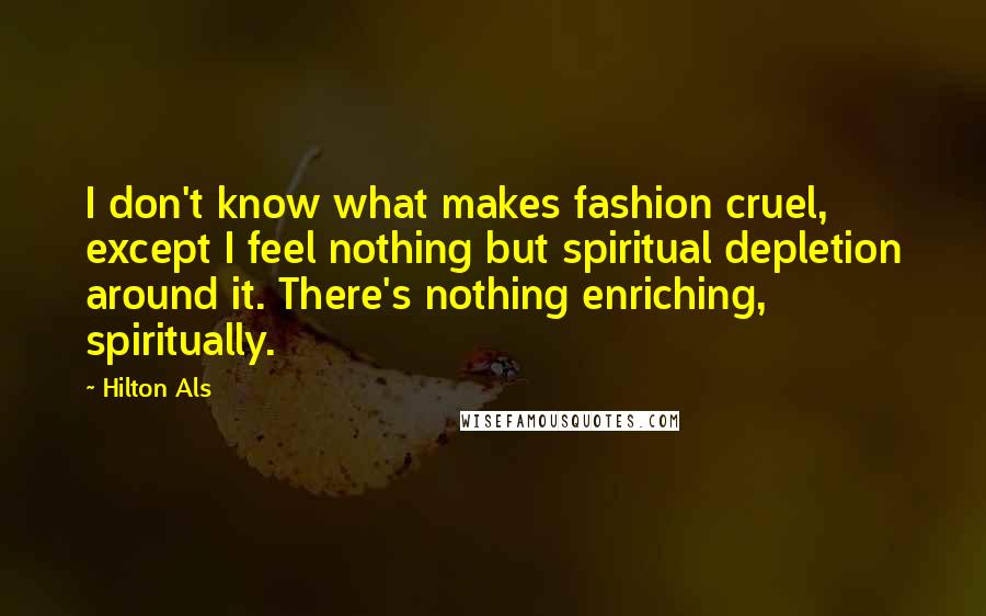 Hilton Als quotes: I don't know what makes fashion cruel, except I feel nothing but spiritual depletion around it. There's nothing enriching, spiritually.