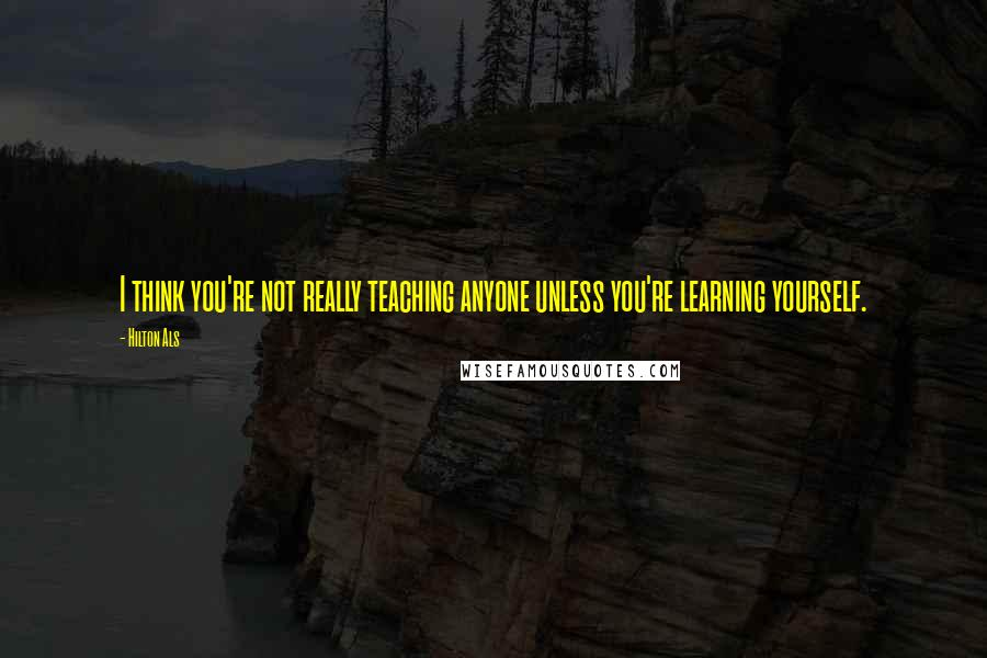 Hilton Als quotes: I think you're not really teaching anyone unless you're learning yourself.