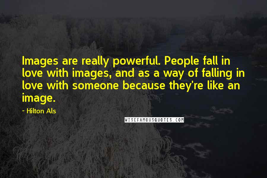 Hilton Als quotes: Images are really powerful. People fall in love with images, and as a way of falling in love with someone because they're like an image.