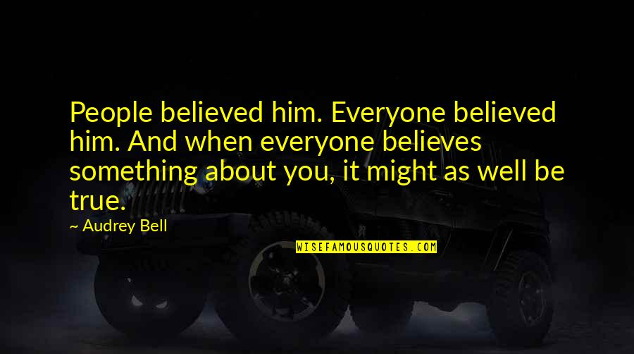 Him About Love Quotes By Audrey Bell: People believed him. Everyone believed him. And when