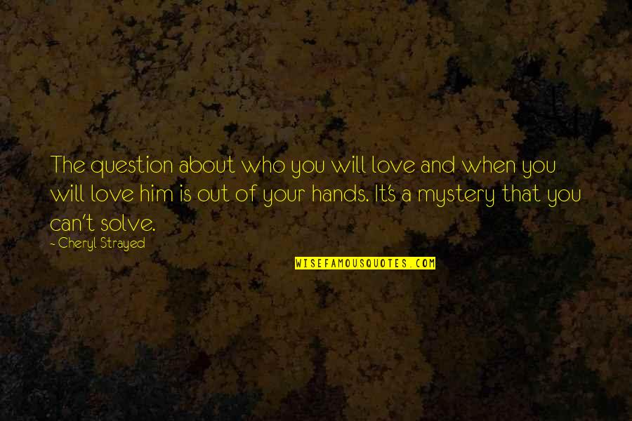 Him About Love Quotes By Cheryl Strayed: The question about who you will love and