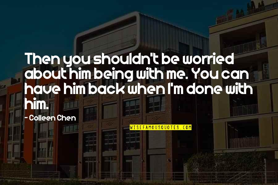 Him About Love Quotes By Colleen Chen: Then you shouldn't be worried about him being