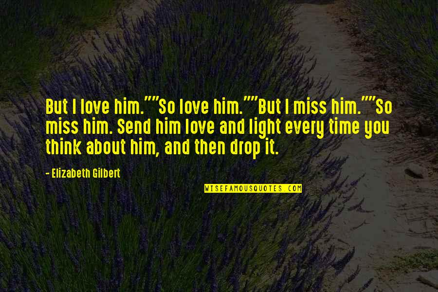 "Him About Love Quotes By Elizabeth Gilbert: But I love him.""""So love him.""""But I miss"