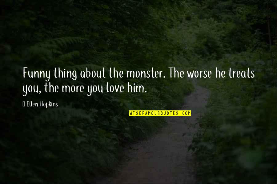 Him About Love Quotes By Ellen Hopkins: Funny thing about the monster. The worse he