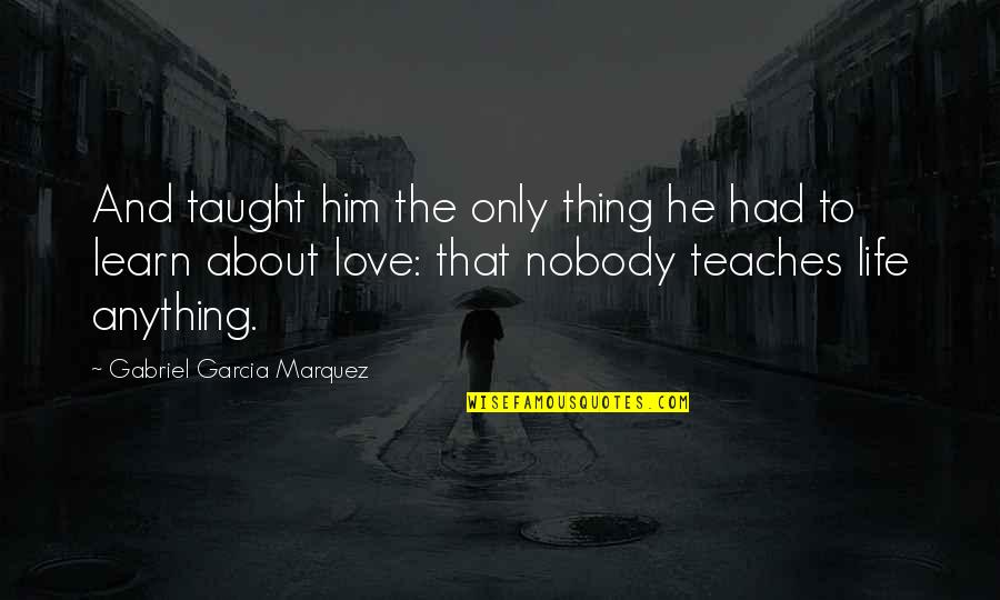 Him About Love Quotes By Gabriel Garcia Marquez: And taught him the only thing he had