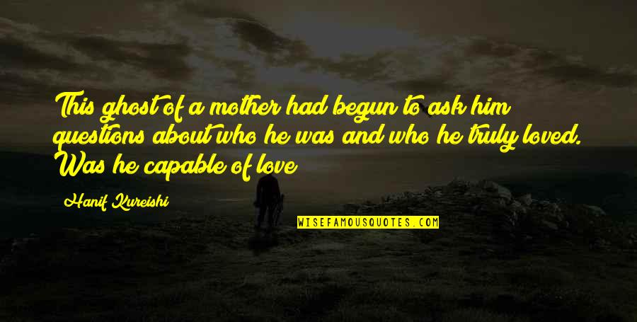 Him About Love Quotes By Hanif Kureishi: This ghost of a mother had begun to