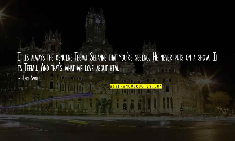 Him About Love Quotes By Henry Samueli: It is always the genuine Teemu Selanne that