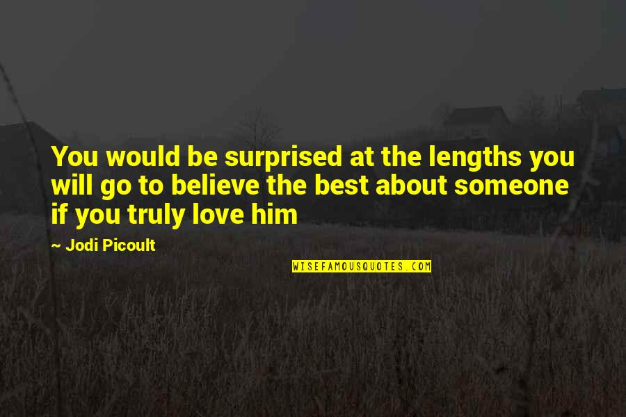 Him About Love Quotes By Jodi Picoult: You would be surprised at the lengths you