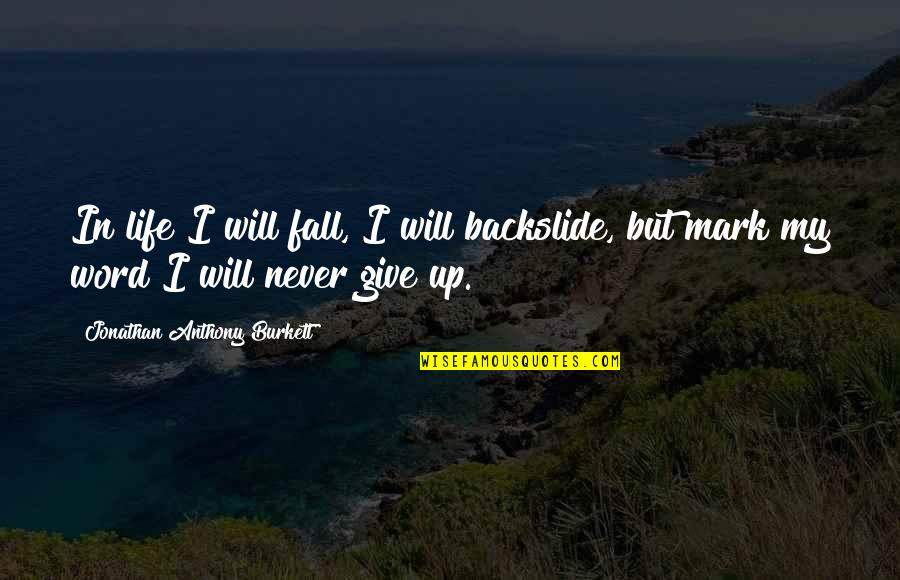 Him About Love Quotes By Jonathan Anthony Burkett: In life I will fall, I will backslide,