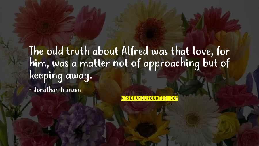 Him About Love Quotes By Jonathan Franzen: The odd truth about Alfred was that love,