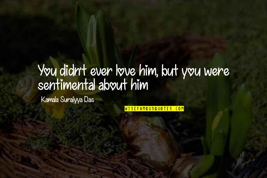 Him About Love Quotes By Kamala Suraiyya Das: You didn't ever love him, but you were