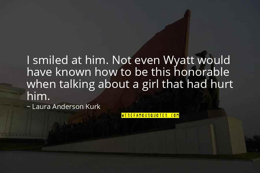Him About Love Quotes By Laura Anderson Kurk: I smiled at him. Not even Wyatt would